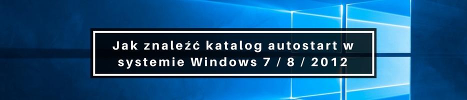 Jak znaleźć katalog autostart w Windows 7 / 8 / 2012 ?
